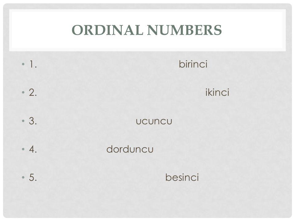ORDINAL NUMBERS 1. birinci 2. ikinci 3. ucuncu 4. dorduncu 5. besinci