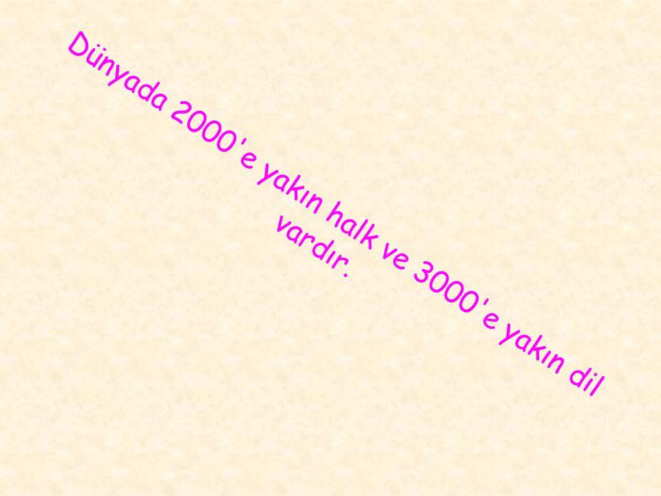 Dünyada 2000 e yakın halk ve 3000 e yakın dil vardır.