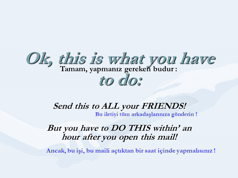 Ok, this is what you have to do: Send this to ALL your FRIENDS! But you have to DO THIS within' an hour after you open this mail! Tamam, yapmanız gere