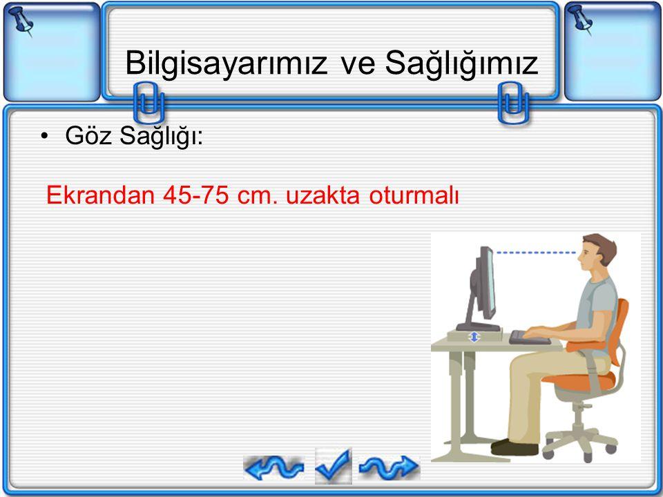 Bilgisayarımız ve Sağlığımız Göz Sağlığı: Ekrandan 45-75 cm. uzakta oturmalı