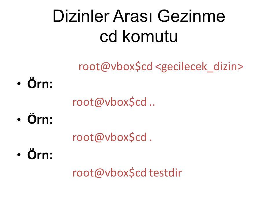 Dizinler Arası Gezinme cd komutu root@vbox$cd Örn: root@vbox$cd.. Örn: root@vbox$cd. Örn: root@vbox$cd testdir