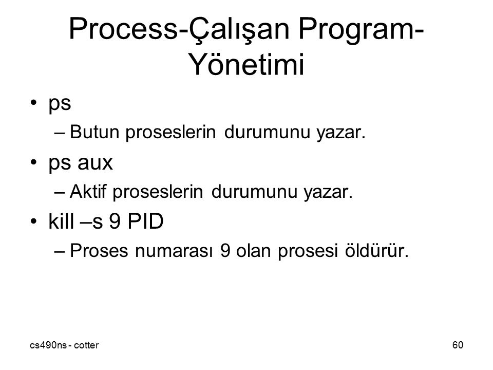 cs490ns - cotter60 Process-Çalışan Program- Yönetimi ps –Butun proseslerin durumunu yazar. ps aux –Aktif proseslerin durumunu yazar. kill –s 9 PID –Pr