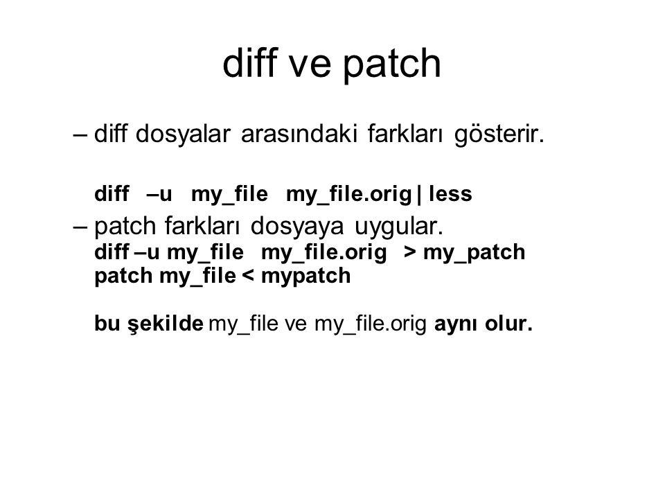 diff ve patch –diff dosyalar arasındaki farkları gösterir. diff –u my_file my_file.orig | less –patch farkları dosyaya uygular. diff –u my_file my_fil