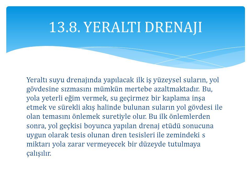 13.8. YERALTI DRENAJI Yeraltı suyu drenajında yapılacak ilk iş yüzeysel suların, yol gövdesine sızmasını mümkün mertebe azaltmaktadır. Bu, yola yeterl