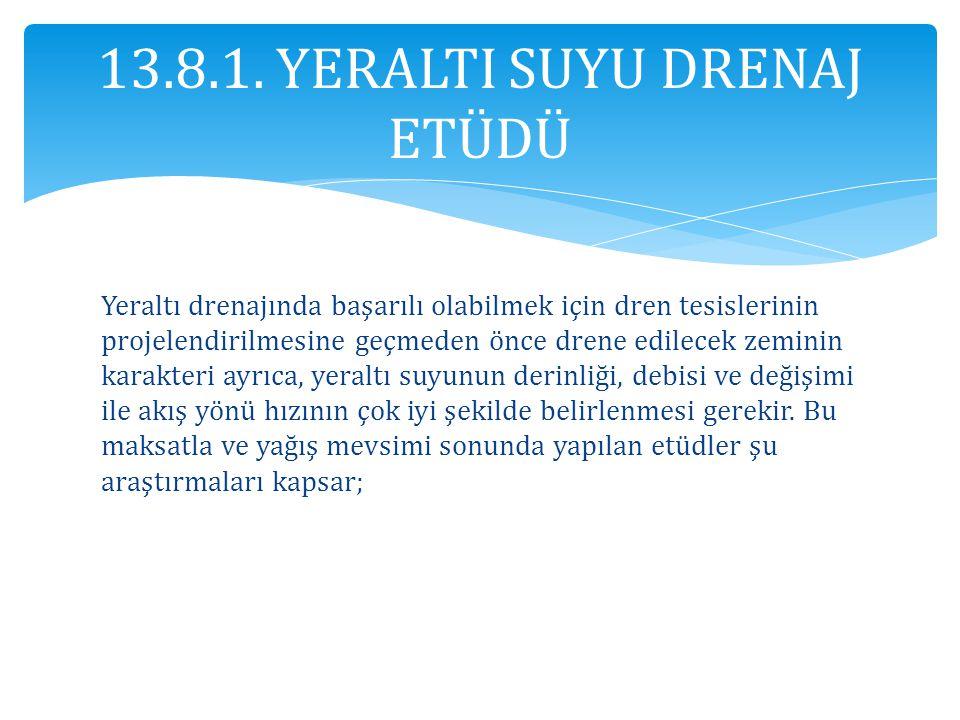 13.8.1. YERALTI SUYU DRENAJ ETÜDÜ Yeraltı drenajında başarılı olabilmek için dren tesislerinin projelendirilmesine geçmeden önce drene edilecek zemini