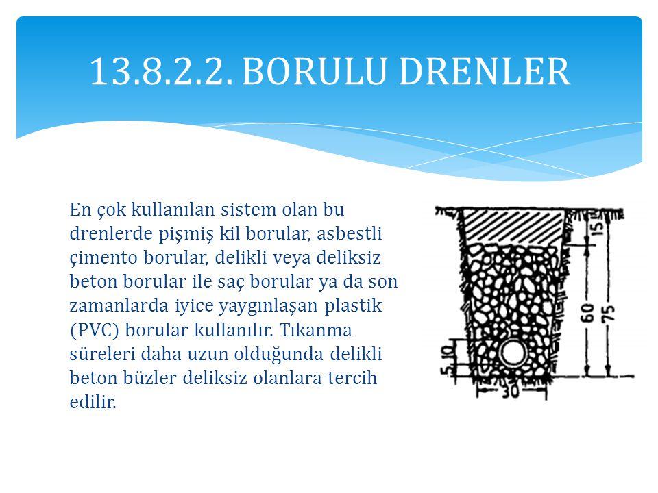 13.8.2.2. BORULU DRENLER En çok kullanılan sistem olan bu drenlerde pişmiş kil borular, asbestli çimento borular, delikli veya deliksiz beton borular