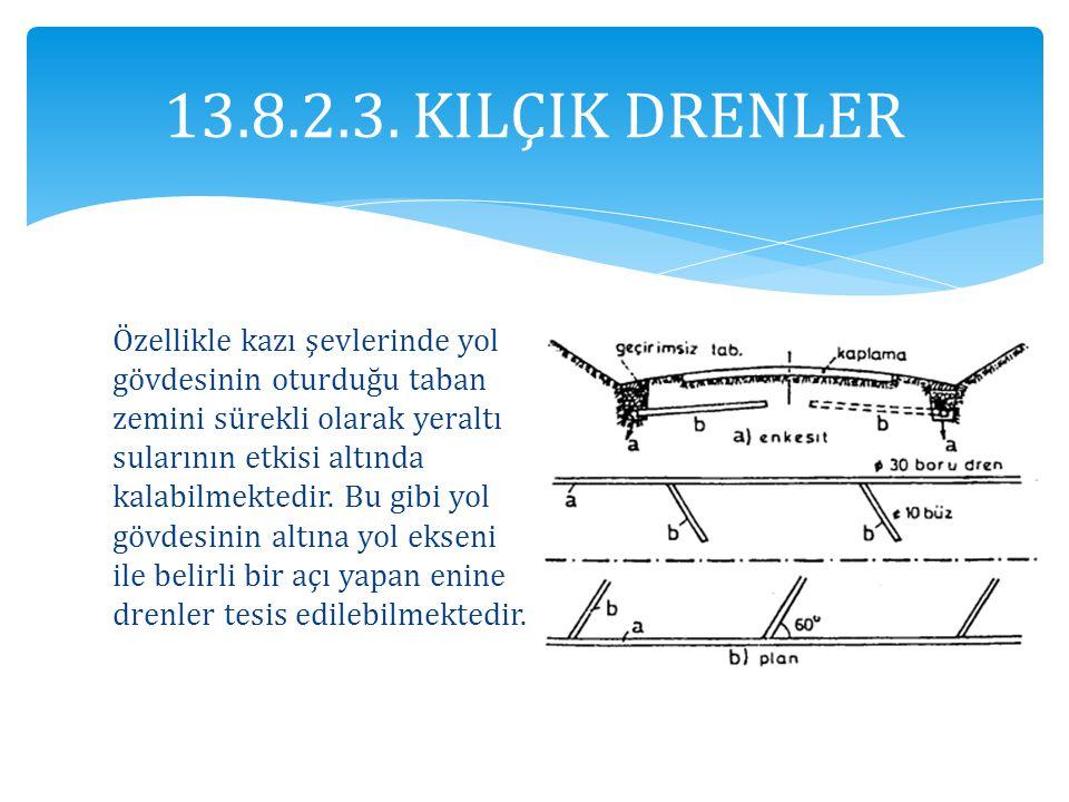 13.8.2.3. KILÇIK DRENLER Özellikle kazı şevlerinde yol gövdesinin oturduğu taban zemini sürekli olarak yeraltı sularının etkisi altında kalabilmektedi