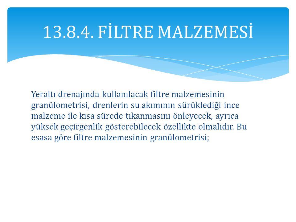 13.8.4. FİLTRE MALZEMESİ Yeraltı drenajında kullanılacak filtre malzemesinin granülometrisi, drenlerin su akımının sürüklediği ince malzeme ile kısa s