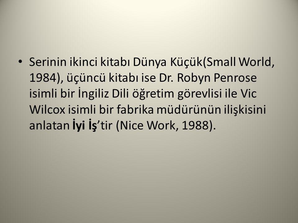 Serinin ikinci kitabı Dünya Küçük(Small World, 1984), üçüncü kitabı ise Dr. Robyn Penrose isimli bir İngiliz Dili öğretim görevlisi ile Vic Wilcox isi