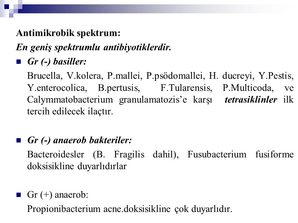 Bakteriler dışında etkili oldukları mikroorganizmalar: Riketsiyalar (R.prawazeki, Coxiella burnetti...) Klamidyalar (C.trachomatis, C.pneumonia) Spiroketler [T.pallidum, B.recurrentis (rekürren ateş), Borrelia burgdorferi(Lyme hastalığı)] Mikoplazma (M.pneumonia) Leptospira Aktinomiçes israelii Üreoplazma urealticum *Bakteriler dışındaki mikroorganizmalar üzerine T.pallidum ve A.israelii haricindekilerde (penisilin), doksisiklin ilk tercih edilecek ilaçtır.