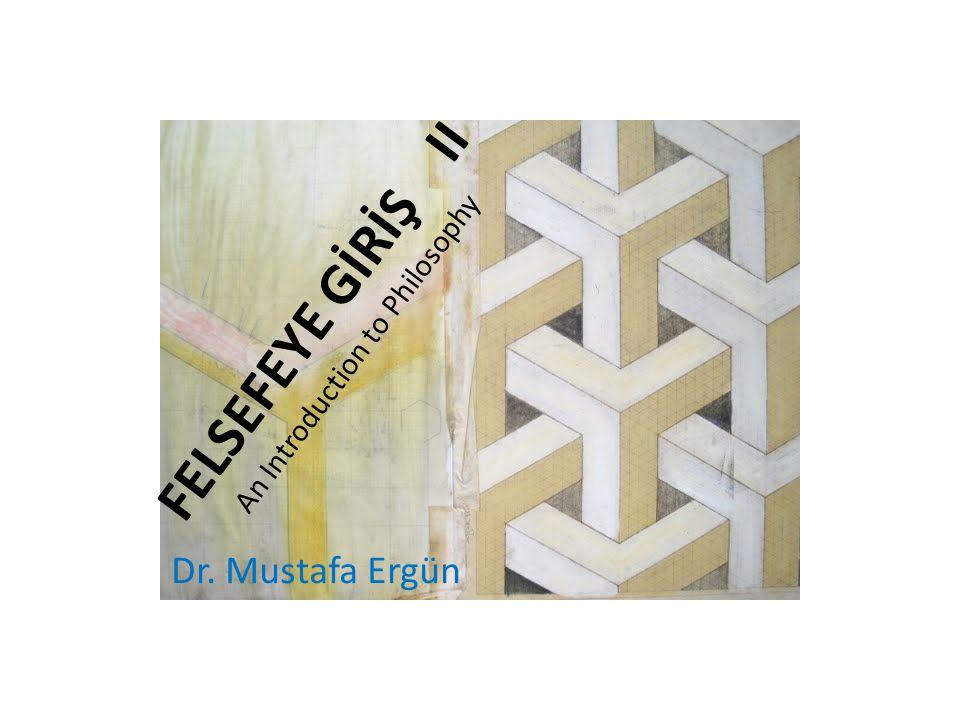 FELSEFEYE GİRİŞ II An Introduction to Philosophy Dr. Mustafa Ergün