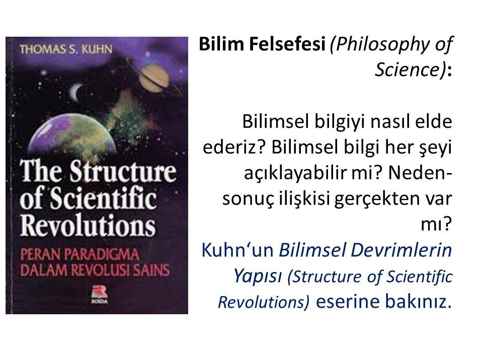 Bilim Felsefesi (Philosophy of Science): Bilimsel bilgiyi nasıl elde ederiz? Bilimsel bilgi her şeyi açıklayabilir mi? Neden- sonuç ilişkisi gerçekten