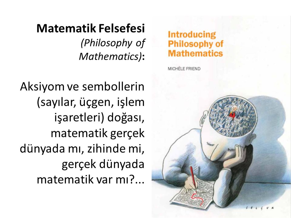 Matematik Felsefesi (Philosophy of Mathematics): Aksiyom ve sembollerin (sayılar, üçgen, işlem işaretleri) doğası, matematik gerçek dünyada mı, zihind