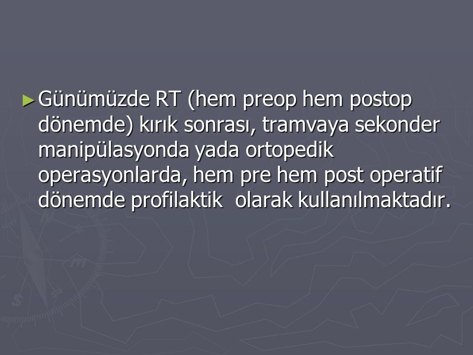 ► Günümüzde RT (hem preop hem postop dönemde) kırık sonrası, tramvaya sekonder manipülasyonda yada ortopedik operasyonlarda, hem pre hem post operatif