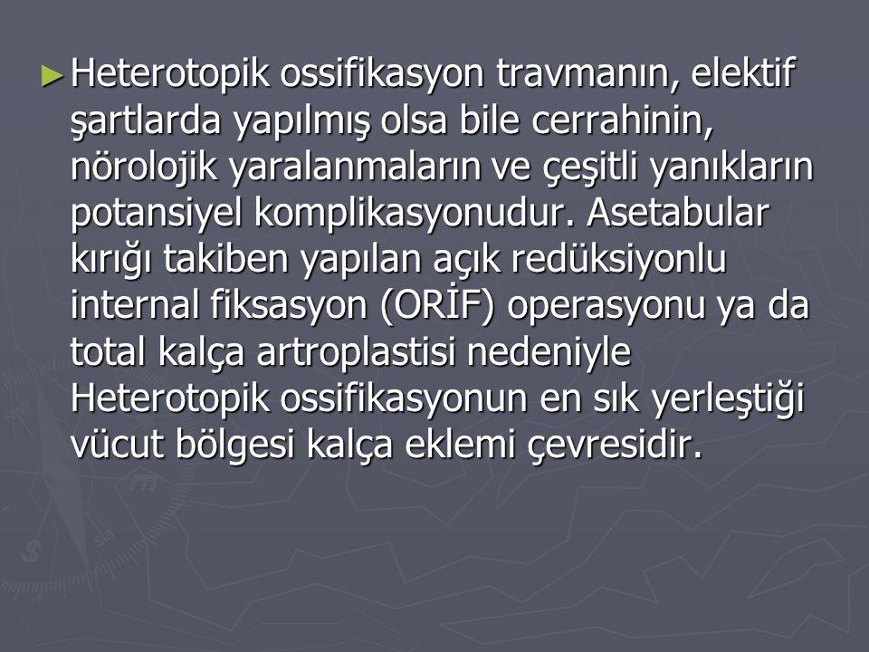 ► Heterotopik ossifikasyon travmanın, elektif şartlarda yapılmış olsa bile cerrahinin, nörolojik yaralanmaların ve çeşitli yanıkların potansiyel kompl