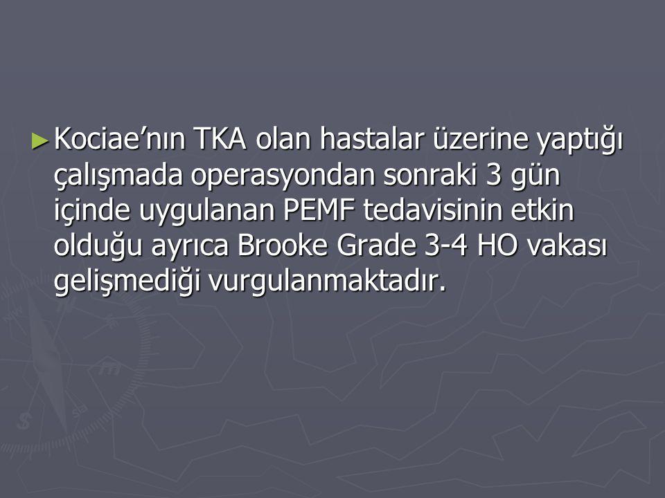 ► Kociae'nın TKA olan hastalar üzerine yaptığı çalışmada operasyondan sonraki 3 gün içinde uygulanan PEMF tedavisinin etkin olduğu ayrıca Brooke Grade