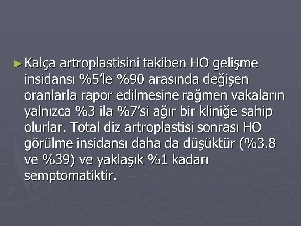 ► Kalça artroplastisini takiben HO gelişme insidansı %5'le %90 arasında değişen oranlarla rapor edilmesine rağmen vakaların yalnızca %3 ila %7'si ağır