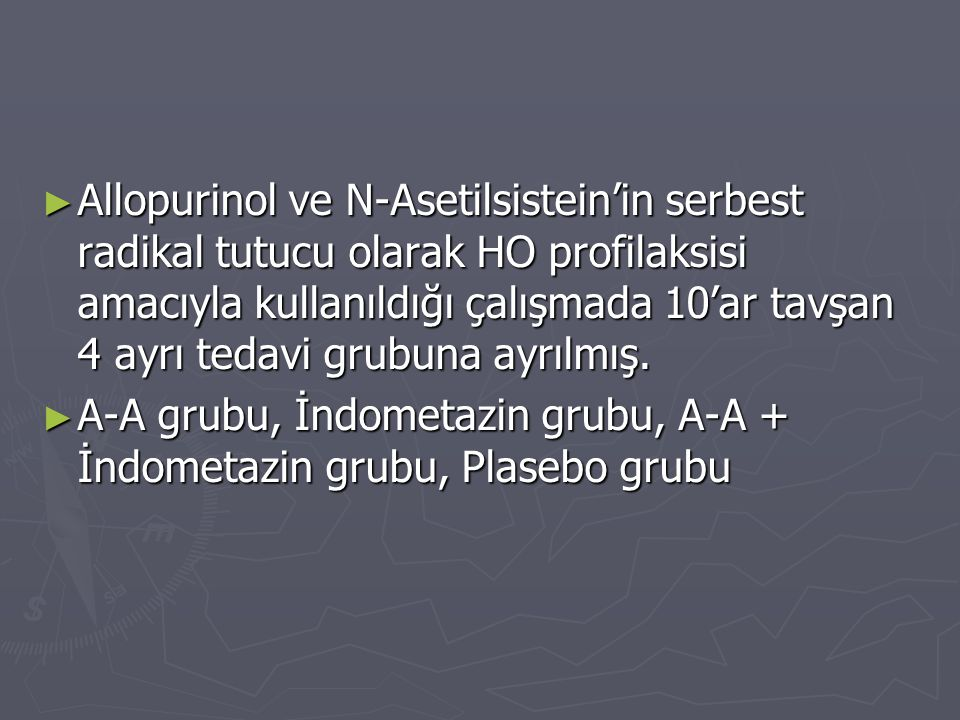 ► Allopurinol ve N-Asetilsistein'in serbest radikal tutucu olarak HO profilaksisi amacıyla kullanıldığı çalışmada 10'ar tavşan 4 ayrı tedavi grubuna a