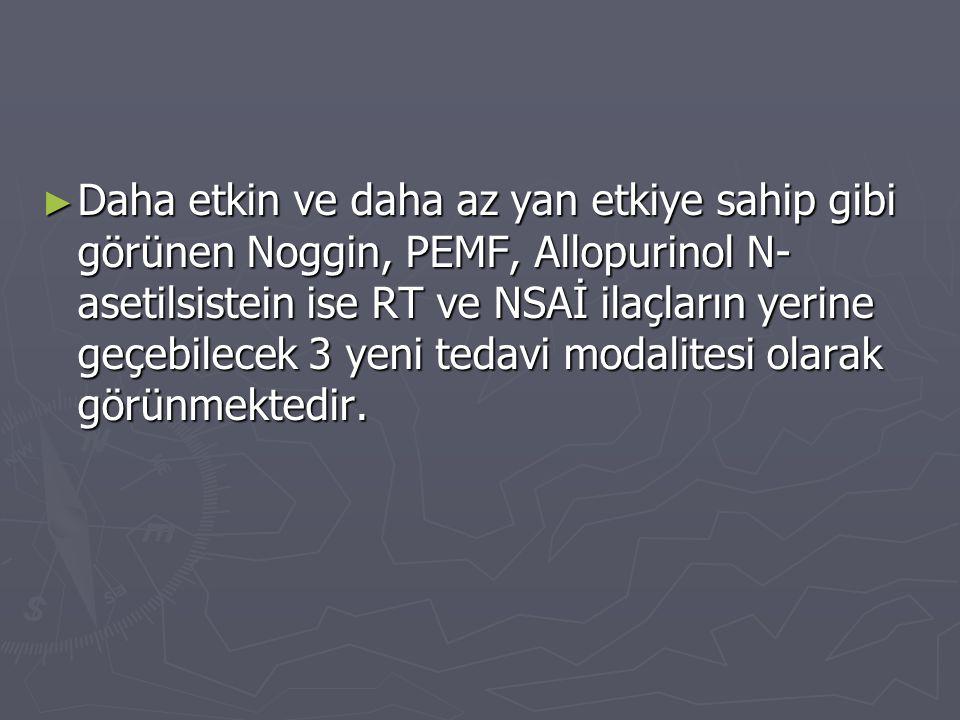 ► Daha etkin ve daha az yan etkiye sahip gibi görünen Noggin, PEMF, Allopurinol N- asetilsistein ise RT ve NSAİ ilaçların yerine geçebilecek 3 yeni te