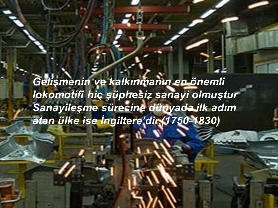Gelişmenin ve kalkınmanın en önemli lokomotifi hiç şüphesiz sanayi olmuştur Sanayileşme sürecine dünyada ilk adım atan ülke ise İngiltere'dir.(1750-1830)