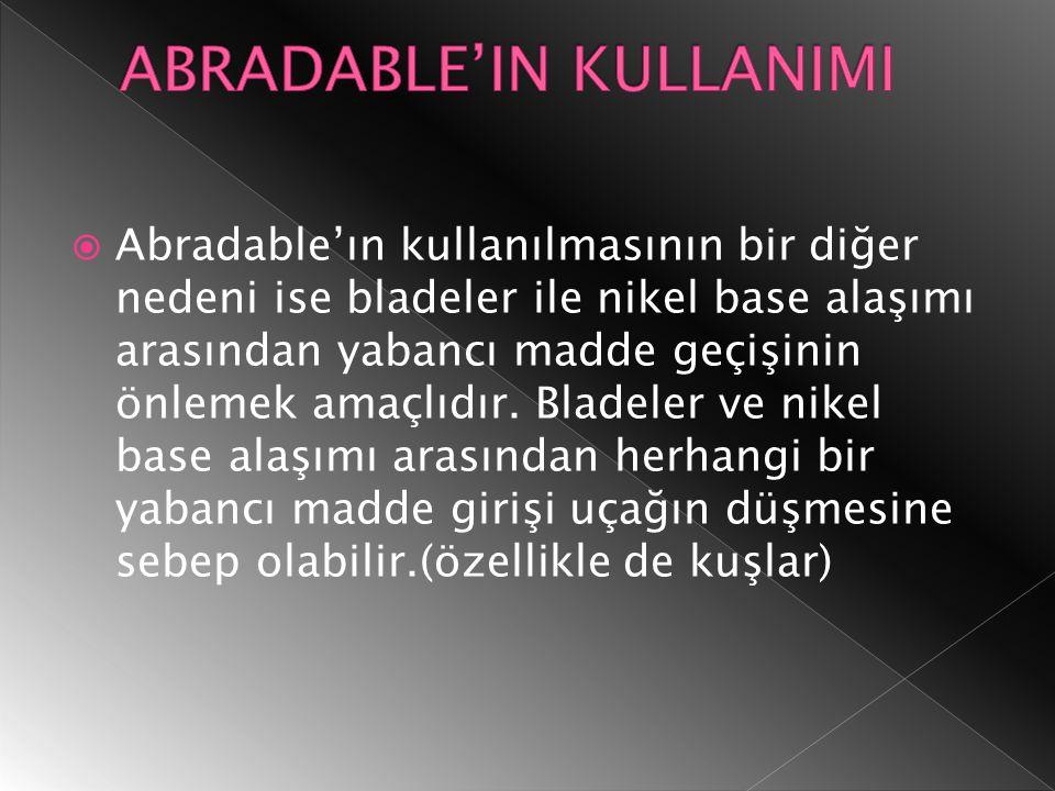  Abradable'ın kullanılmasının bir diğer nedeni ise bladeler ile nikel base alaşımı arasından yabancı madde geçişinin önlemek amaçlıdır.