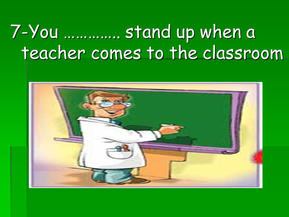 7-You ………….. stand up when a teacher comes to the classroom