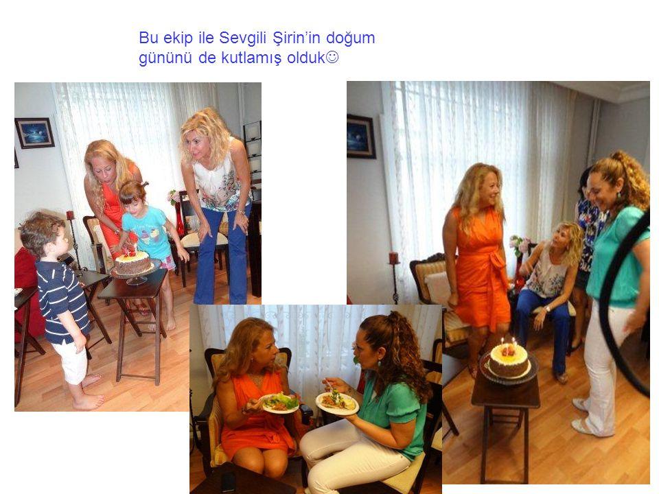 Bu ekip ile Sevgili Şirin'in doğum gününü de kutlamış olduk
