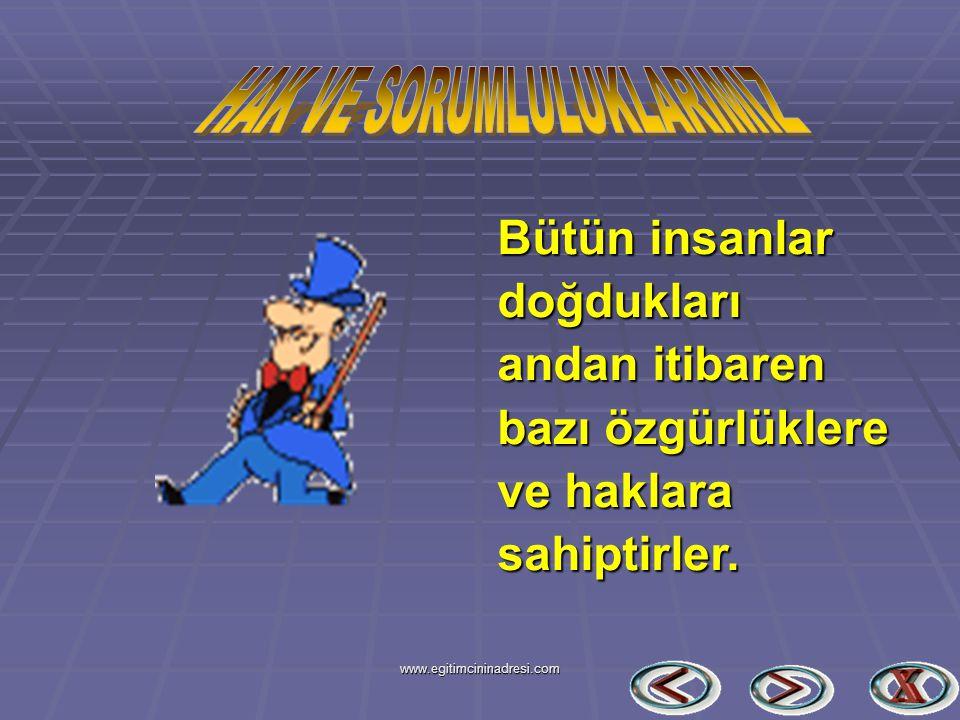 Bütün insanlar doğdukları andan itibaren bazı özgürlüklere ve haklara sahiptirler. www.egitimcininadresi.com
