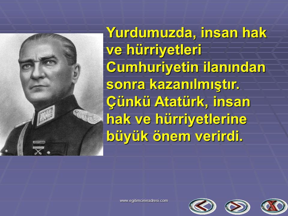 Yurdumuzda, insan hak ve hürriyetleri Cumhuriyetin ilanından sonra kazanılmıştır. Çünkü Atatürk, insan hak ve hürriyetlerine büyük önem verirdi. www.e