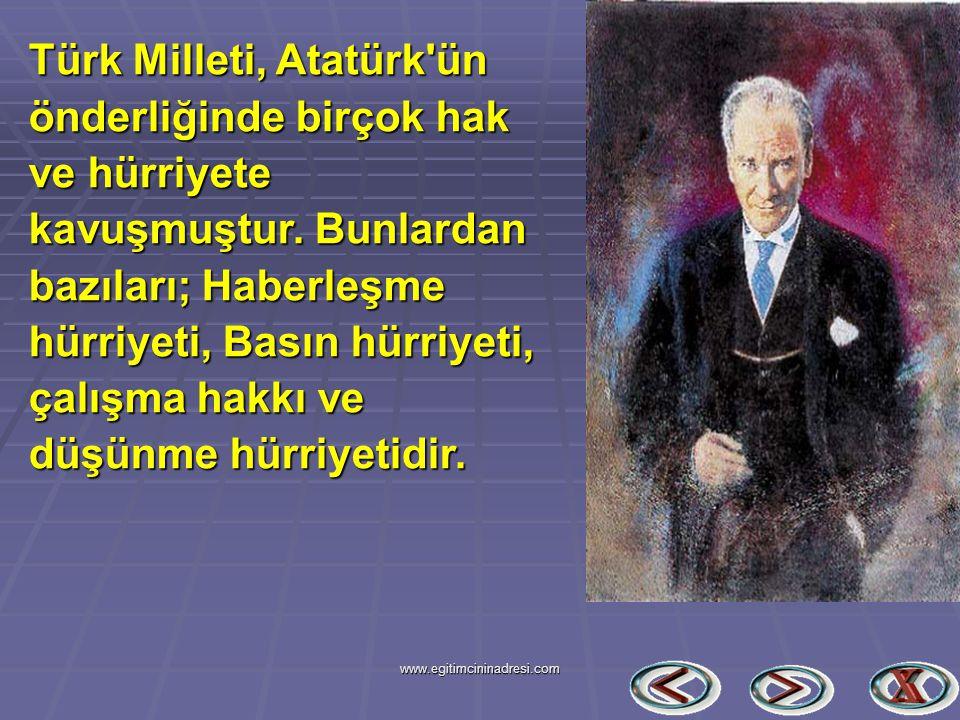 Türk Milleti, Atatürk'ün önderliğinde birçok hak ve hürriyete kavuşmuştur. Bunlardan bazıları; Haberleşme hürriyeti, Basın hürriyeti, çalışma hakkı ve