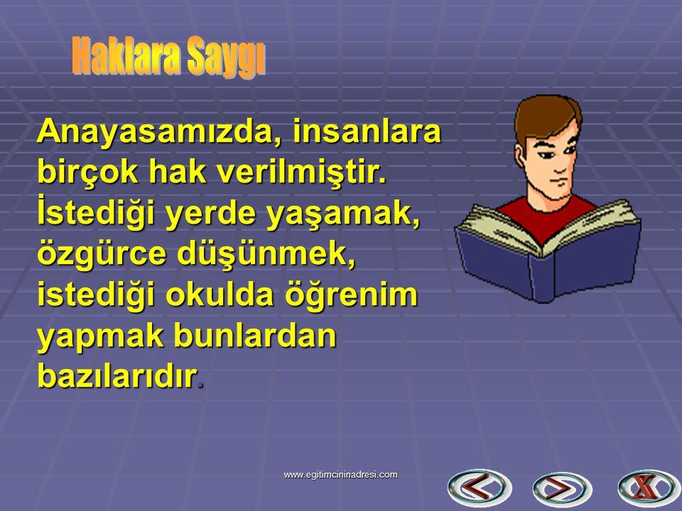 Anayasamızda, insanlara birçok hak verilmiştir. İstediği yerde yaşamak, özgürce düşünmek, istediği okulda öğrenim yapmak bunlardan bazılarıdır. www.eg