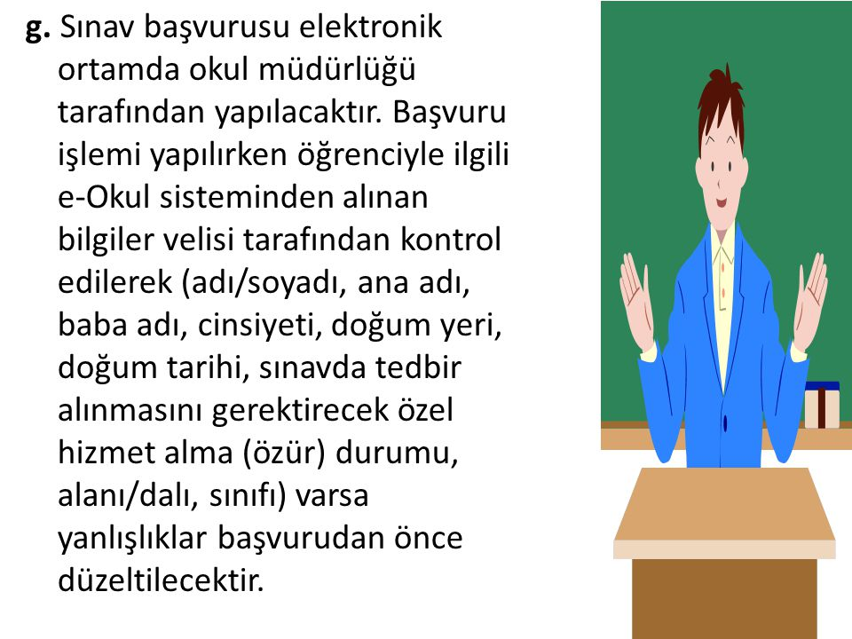 g. Sınav başvurusu elektronik ortamda okul müdürlüğü tarafından yapılacaktır. Başvuru işlemi yapılırken öğrenciyle ilgili e-Okul sisteminden alınan bi
