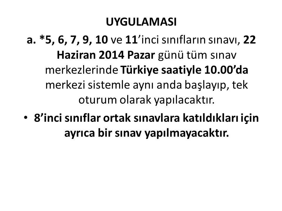 UYGULAMASI a. *5, 6, 7, 9, 10 ve 11'inci sınıfların sınavı, 22 Haziran 2014 Pazar günü tüm sınav merkezlerinde Türkiye saatiyle 10.00'da merkezi siste