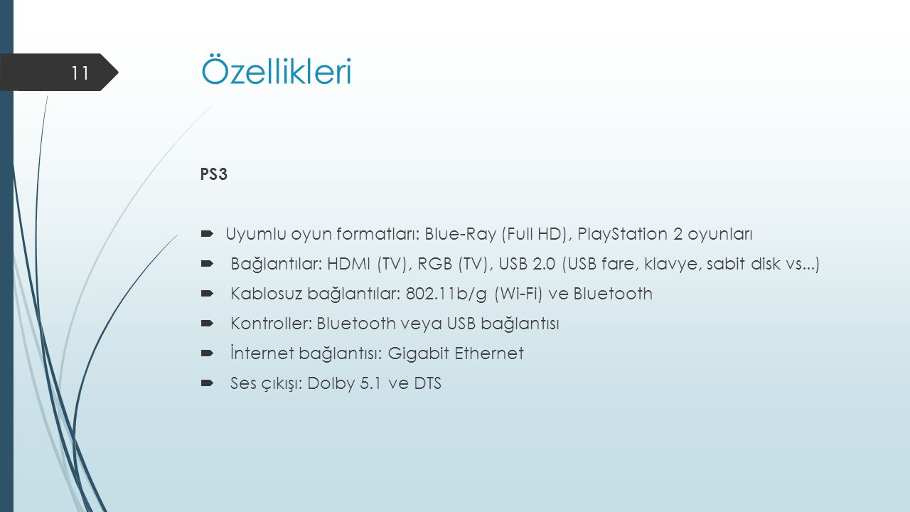 Özellikleri PS3  Uyumlu oyun formatları: Blue-Ray (Full HD), PlayStation 2 oyunları  Bağlantılar: HDMI (TV), RGB (TV), USB 2.0 (USB fare, klavye, sabit disk vs...)  Kablosuz bağlantılar: 802.11b/g (Wi-Fi) ve Bluetooth  Kontroller: Bluetooth veya USB bağlantısı  İnternet bağlantısı: Gigabit Ethernet  Ses çıkışı: Dolby 5.1 ve DTS 11