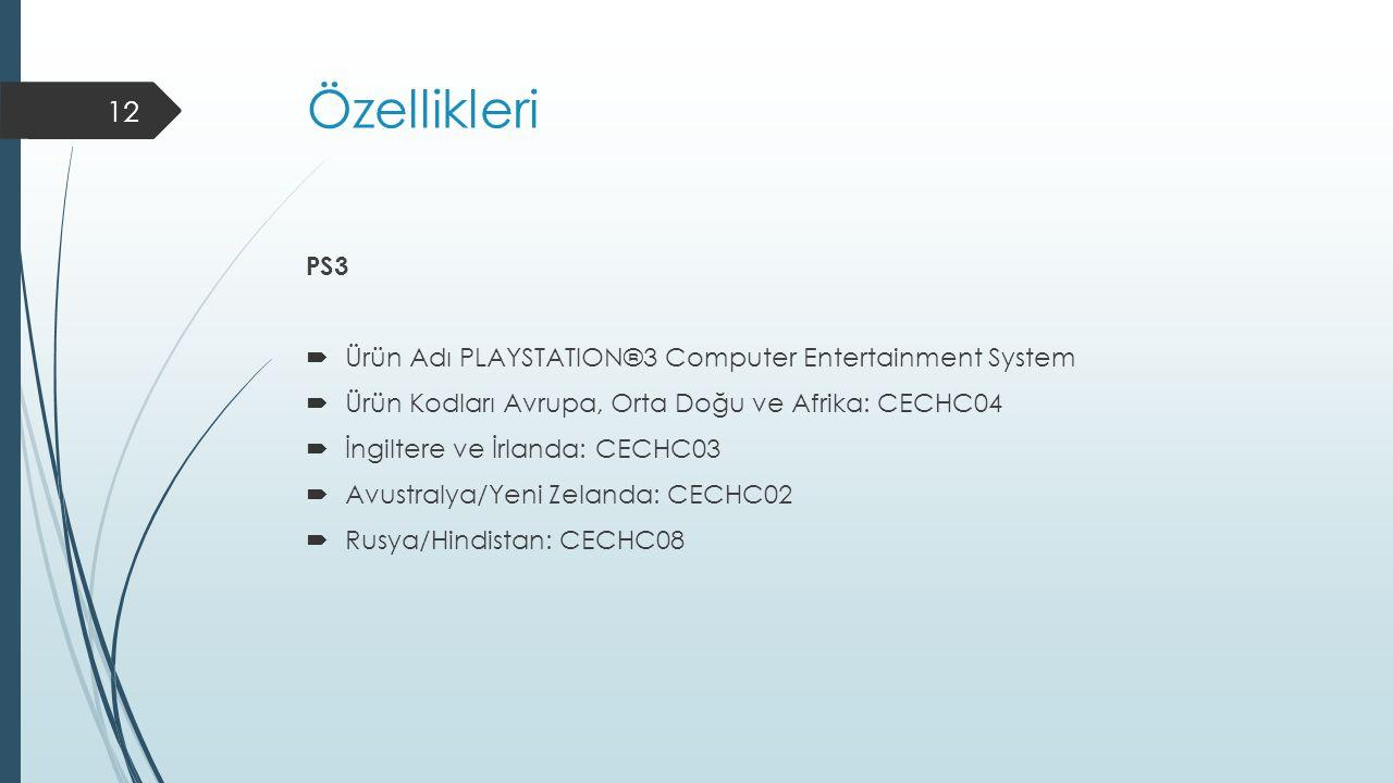 Özellikleri PS3  Ürün Adı PLAYSTATION®3 Computer Entertainment System  Ürün Kodları Avrupa, Orta Doğu ve Afrika: CECHC04  İngiltere ve İrlanda: CECHC03  Avustralya/Yeni Zelanda: CECHC02  Rusya/Hindistan: CECHC08 12