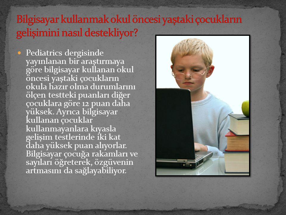 Pediatrics dergisinde yayınlanan bir araştırmaya göre bilgisayar kullanan okul öncesi yaştaki çocukların okula hazır olma durumlarını ölçen testteki puanları diğer çocuklara göre 12 puan daha yüksek.