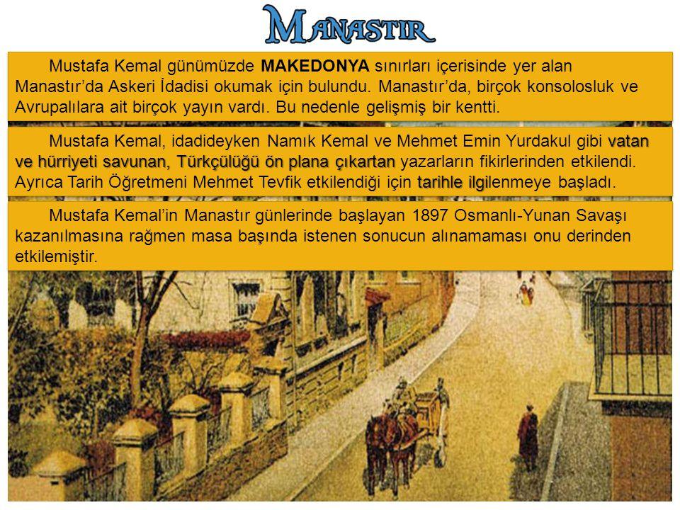 Mustafa Kemal günümüzde MAKEDONYA sınırları içerisinde yer alan Manastır'da Askeri İdadisi okumak için bulundu. Manastır'da, birçok konsolosluk ve Avr