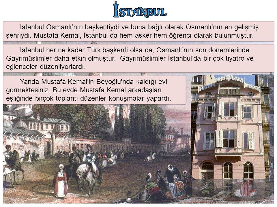 İstanbul Osmanlı'nın başkentiydi ve buna bağlı olarak Osmanlı'nın en gelişmiş şehriydi. Mustafa Kemal, İstanbul da hem asker hem öğrenci olarak bulunm