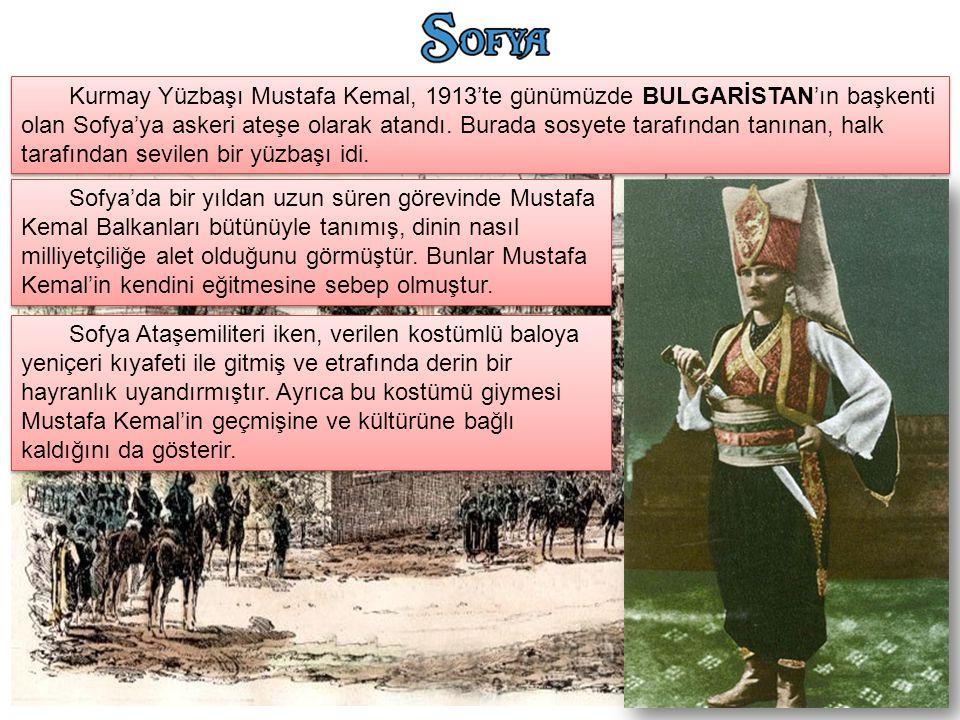 Kurmay Yüzbaşı Mustafa Kemal, 1913'te günümüzde BULGARİSTAN'ın başkenti olan Sofya'ya askeri ateşe olarak atandı. Burada sosyete tarafından tanınan, h