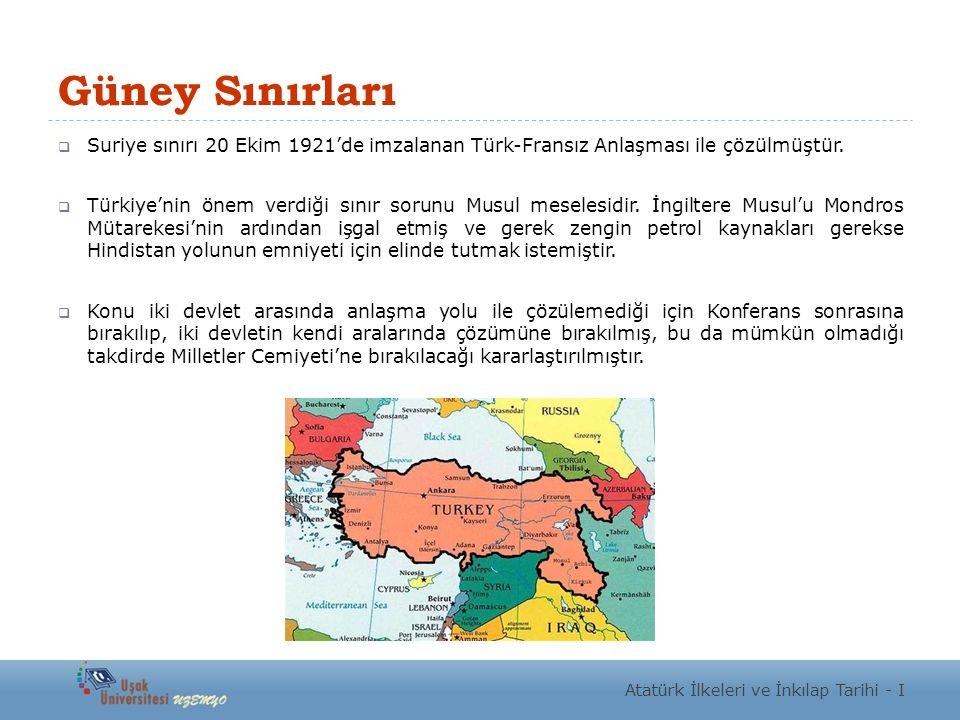 Güney Sınırları  Suriye sınırı 20 Ekim 1921'de imzalanan Türk-Fransız Anlaşması ile çözülmüştür.  Türkiye'nin önem verdiği sınır sorunu Musul mesele