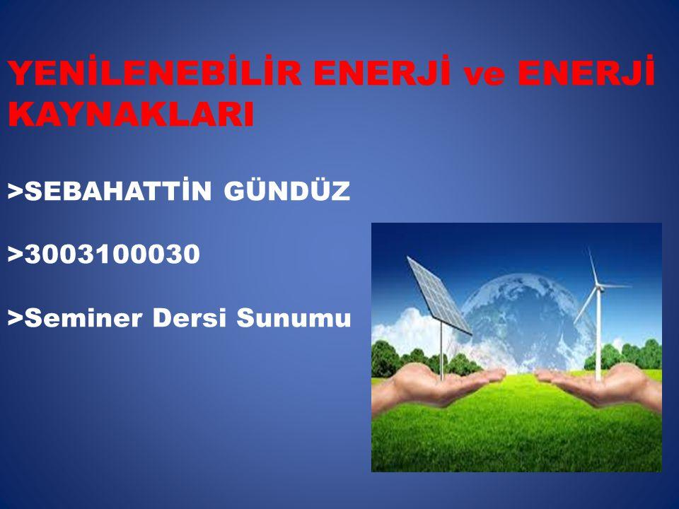YENİLENEBİLİR ENERJİ ve ENERJİ KAYNAKLARI >SEBAHATTİN GÜNDÜZ >3003100030 >Seminer Dersi Sunumu