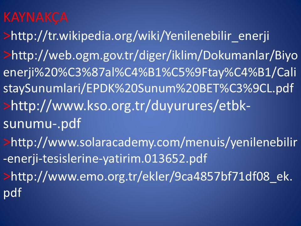 KAYNAKÇA > http://tr.wikipedia.org/wiki/Yenilenebilir_enerji > http://web.ogm.gov.tr/diger/iklim/Dokumanlar/Biyo enerji%20%C3%87al%C4%B1%C5%9Ftay%C4%B1/Cali staySunumlari/EPDK%20Sunum%20BET%C3%9CL.pdf >http://www.kso.org.tr/duyurures/etbk- sunumu-.pdf > http://www.solaracademy.com/menuis/yenilenebilir -enerji-tesislerine-yatirim.013652.pdf > http://www.emo.org.tr/ekler/9ca4857bf71df08_ek.