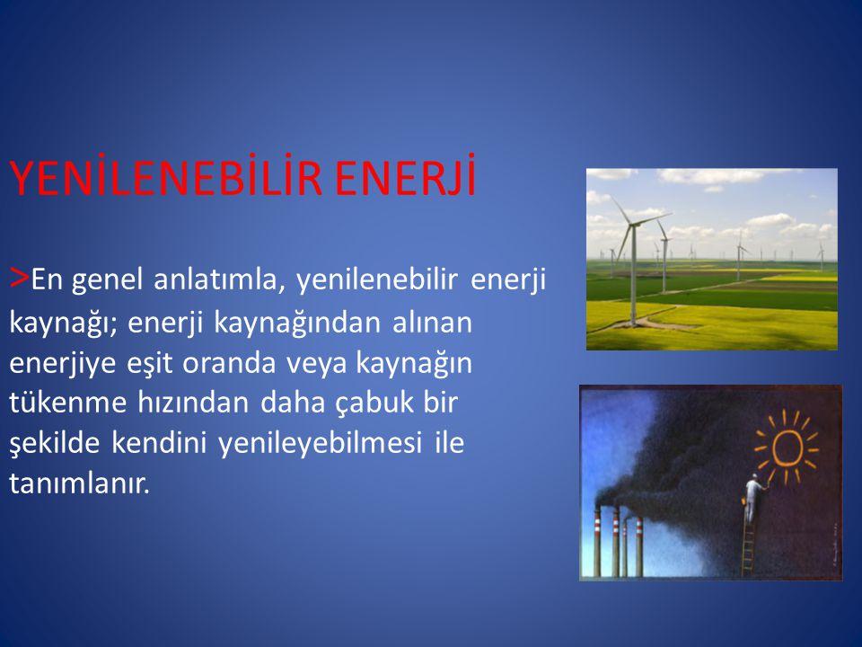 YENİLENEBİLİR ENERJİ > En genel anlatımla, yenilenebilir enerji kaynağı; enerji kaynağından alınan enerjiye eşit oranda veya kaynağın tükenme hızından daha çabuk bir şekilde kendini yenileyebilmesi ile tanımlanır.