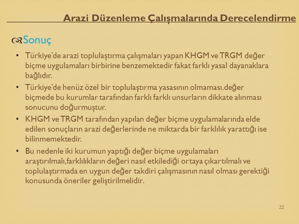 Arazi Düzenleme Çalışmalarında Derecelendirme  Sonuç Türkiye'de arazi toplulaştırma çalışmaları yapan KHGM ve TRGM de ğ er biçme uygulamaları birbiri