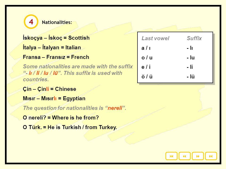 Nationalities: İskoçya – İskoç = Scottish İtalya – İtalyan = Italian Fransa – Fransız = French Some nationalities are made with the suffix - lı / li / lu / lü .