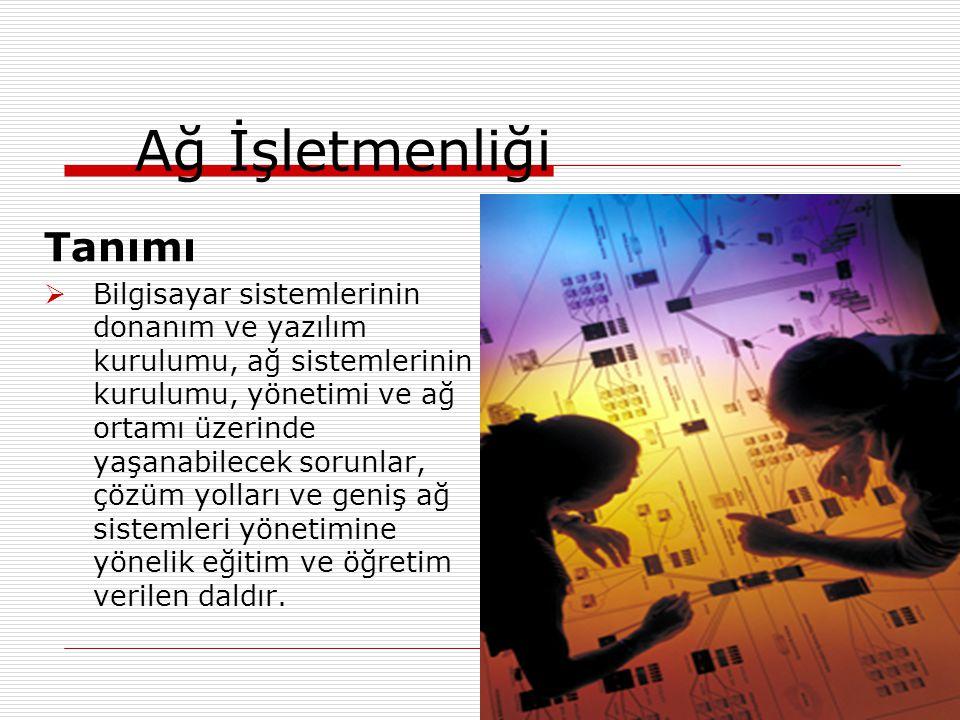 Ağ İşletmenliği Tanımı  Bilgisayar sistemlerinin donanım ve yazılım kurulumu, ağ sistemlerinin kurulumu, yönetimi ve ağ ortamı üzerinde yaşanabilecek