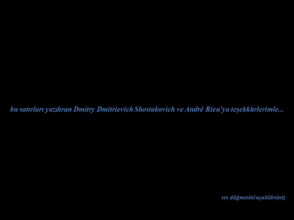 ses düğmesini açabilirsiniz bu satırları yazdıran Dmitry Dmitrievich Shostakovich ve André Rieu'ya teşekkürlerimle...