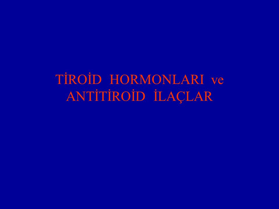 TİROİD HORMONLARI ve ANTİTİROİD İLAÇLAR