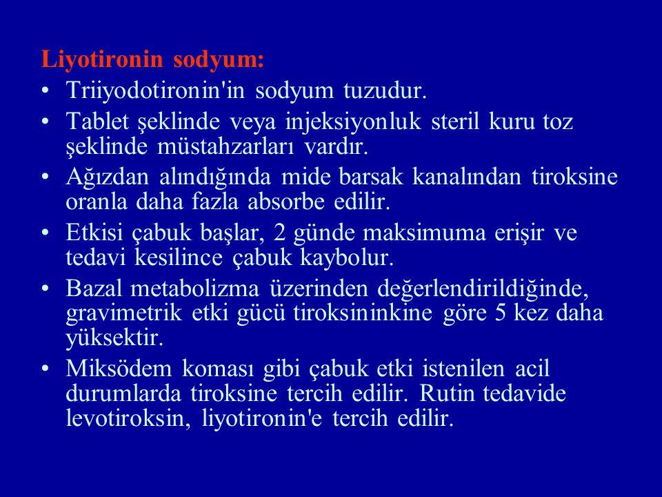 Liyotironin sodyum: Triiyodotironin'in sodyum tuzudur. Tablet şeklinde veya injeksiyonluk steril kuru toz şeklinde müstahzarları vardır. Ağızdan alınd
