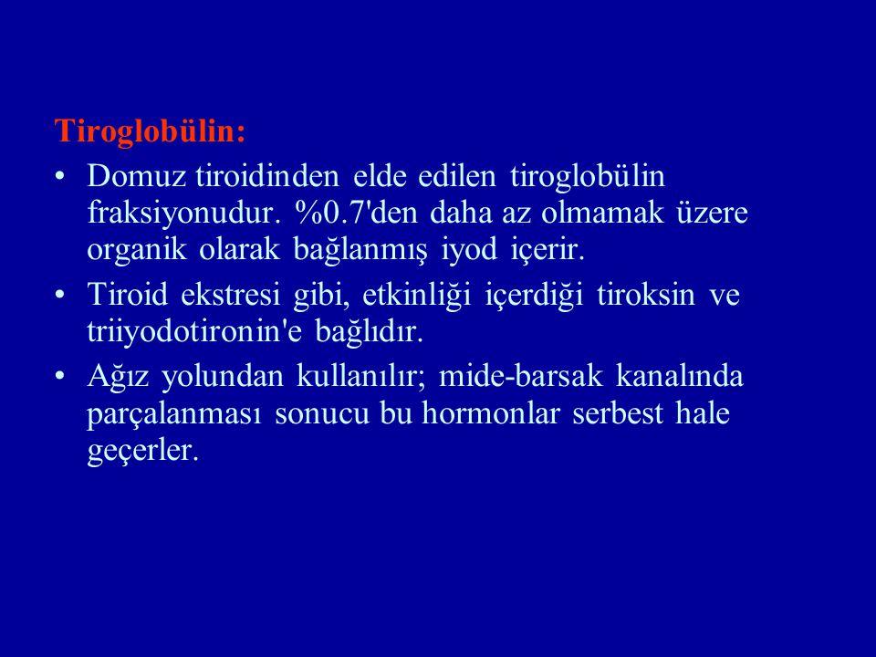 Tiroglobülin: Domuz tiroidinden elde edilen tiroglobülin fraksiyonudur. %0.7'den daha az olmamak üzere organik olarak bağlanmış iyod içerir. Tiroid ek